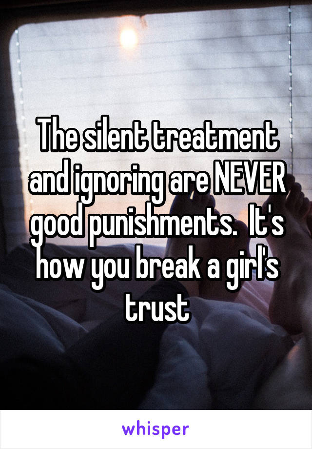 The silent treatment and ignoring are NEVER good punishments.  It's how you break a girl's trust