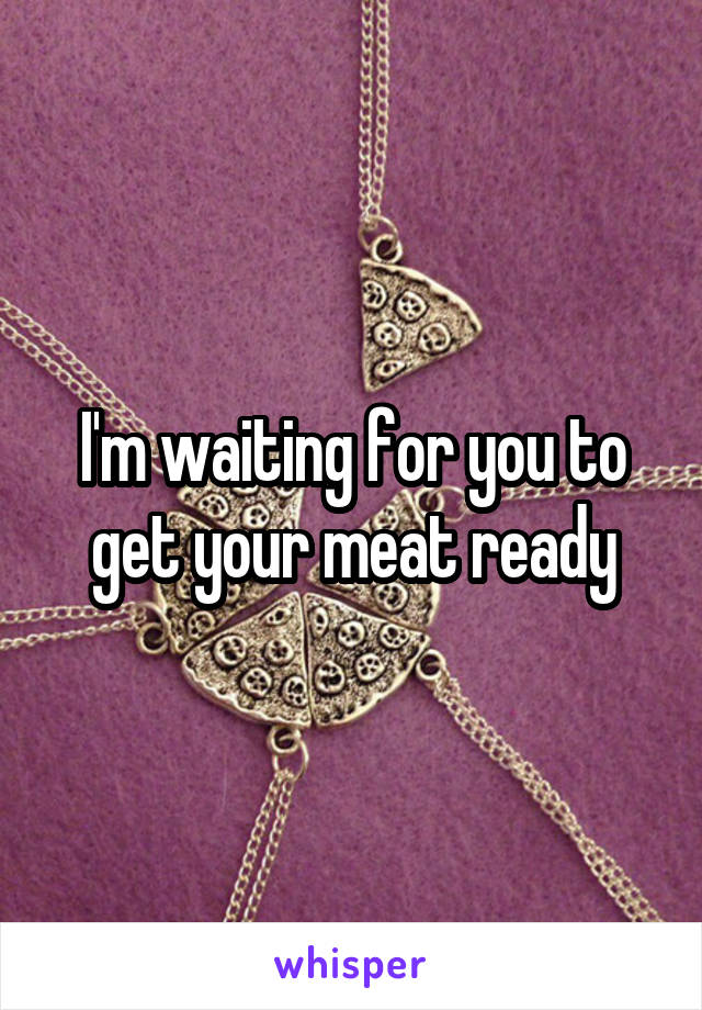 I'm waiting for you to get your meat ready