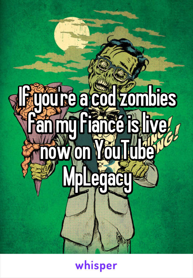 If you're a cod zombies fan my fiancé is live now on YouTube MpLegacy