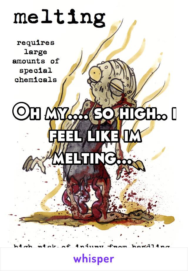 Oh my.... so high.. i feel like im melting...