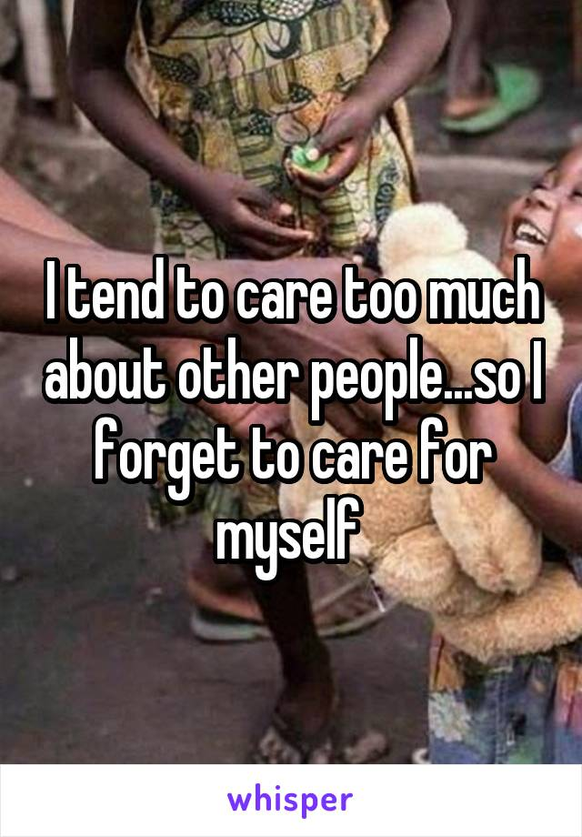 I tend to care too much about other people...so I forget to care for myself