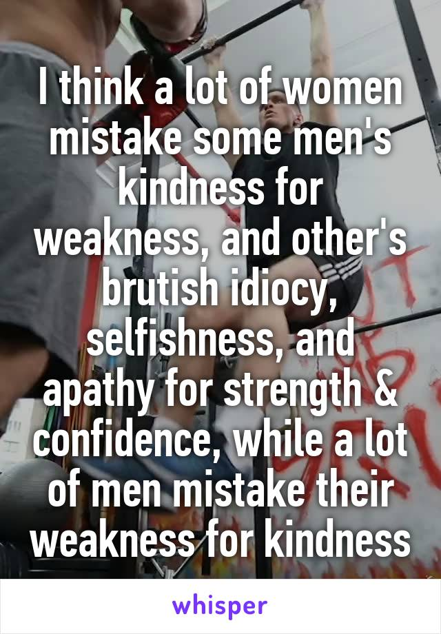 I think a lot of women mistake some men's kindness for weakness, and other's brutish idiocy, selfishness, and apathy for strength & confidence, while a lot of men mistake their weakness for kindness
