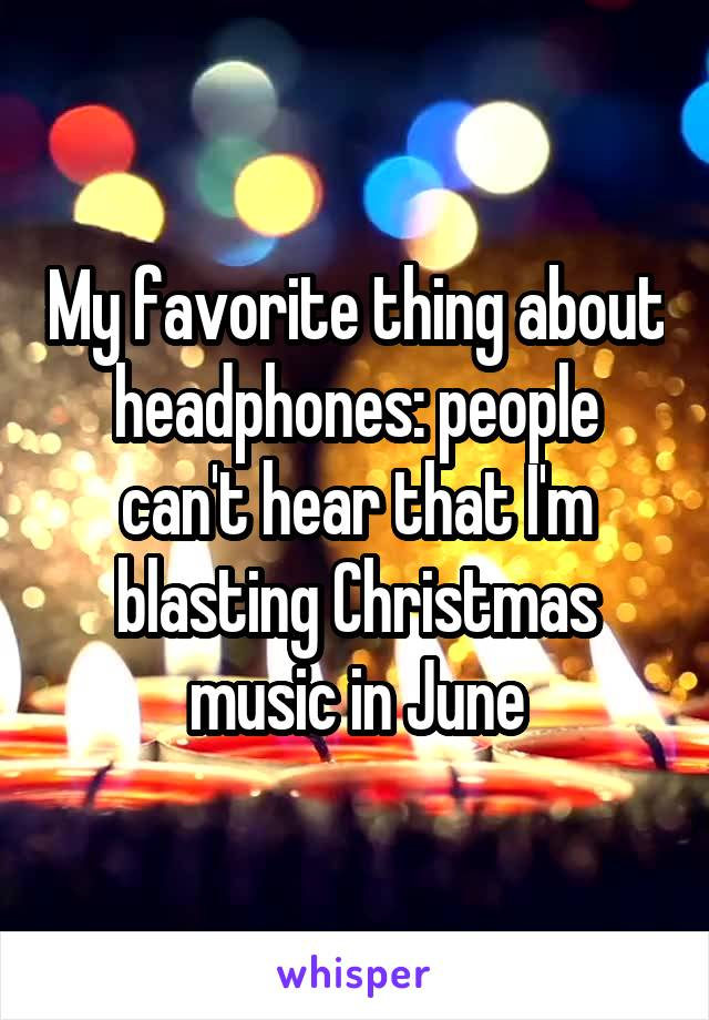 My favorite thing about headphones: people can't hear that I'm blasting Christmas music in June