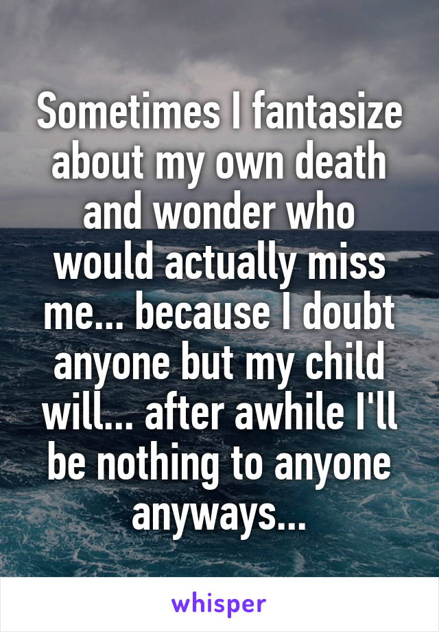 Sometimes I fantasize about my own death and wonder who would actually miss me... because I doubt anyone but my child will... after awhile I'll be nothing to anyone anyways...