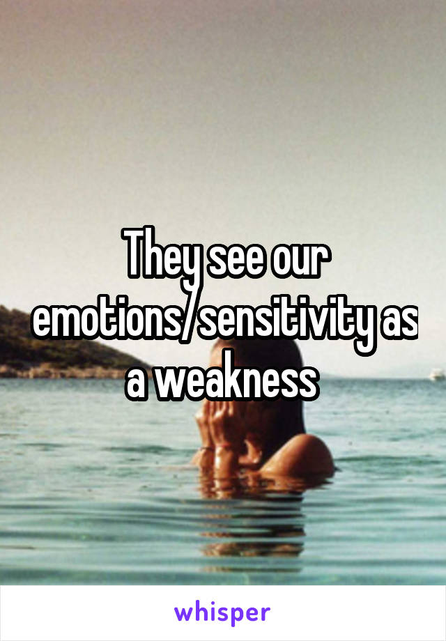 They see our emotions/sensitivity as a weakness