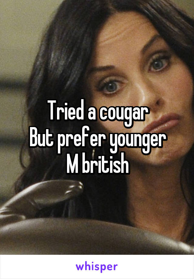 Tried a cougar But prefer younger M british