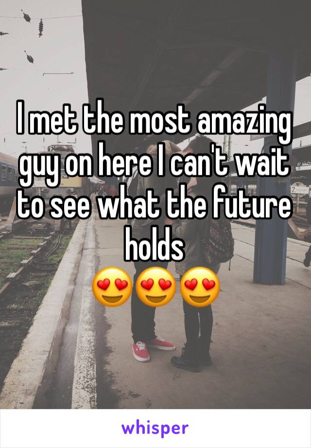 I met the most amazing guy on here I can't wait to see what the future holds  😍😍😍