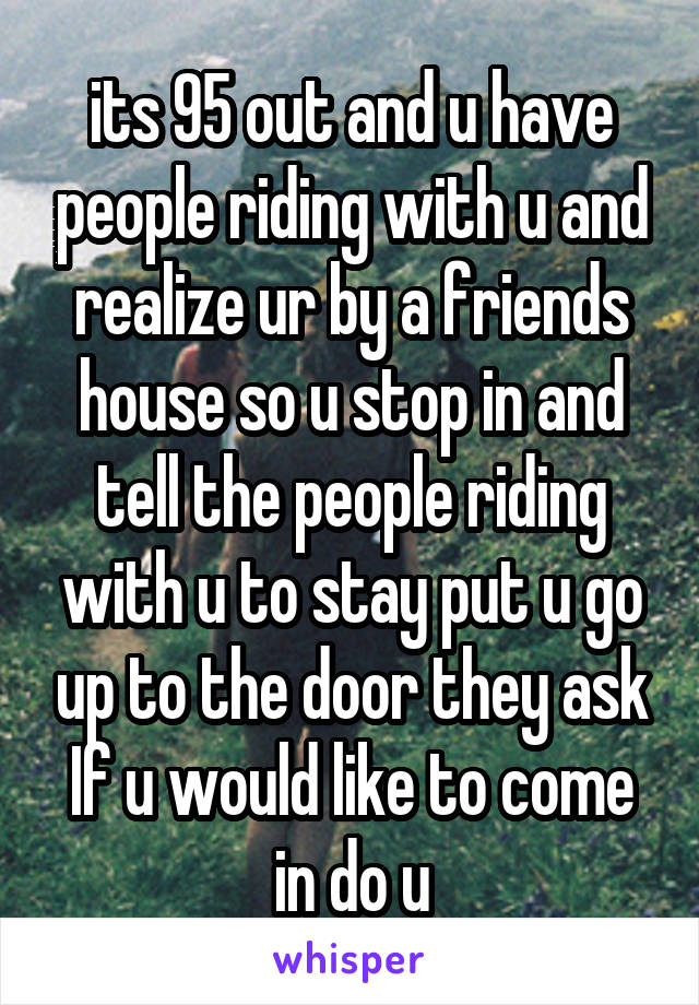 its 95 out and u have people riding with u and realize ur by a friends house so u stop in and tell the people riding with u to stay put u go up to the door they ask If u would like to come in do u