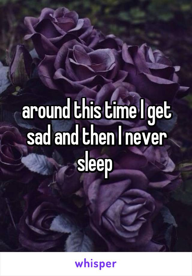 around this time I get sad and then I never sleep