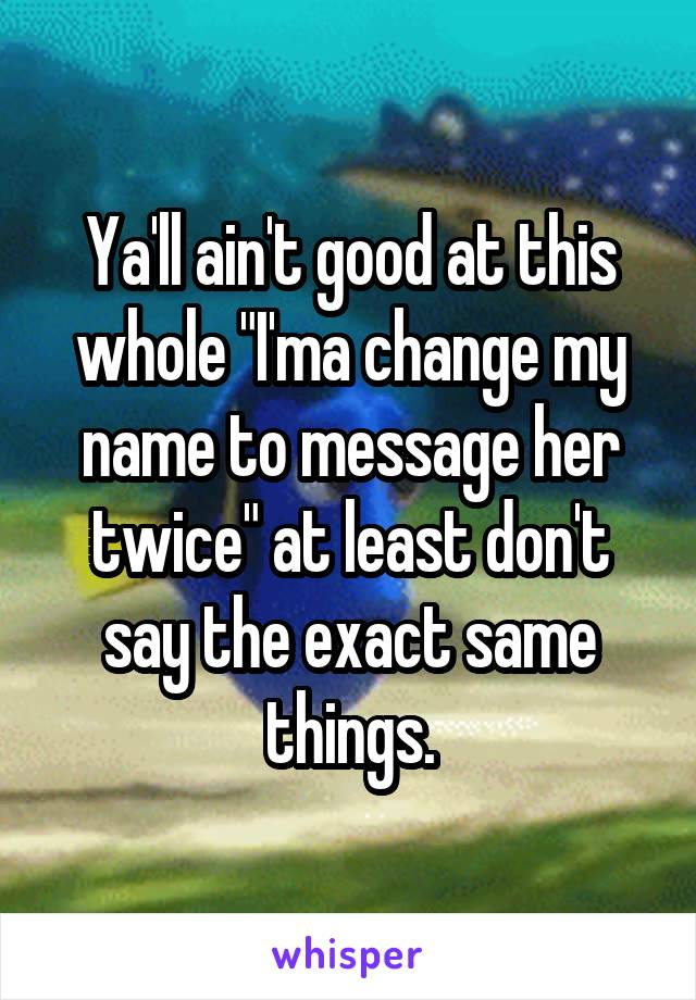 """Ya'll ain't good at this whole """"I'ma change my name to message her twice"""" at least don't say the exact same things."""
