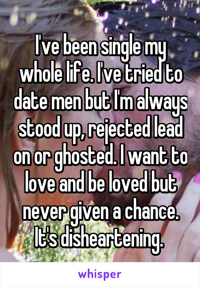 I've been single my whole life. I've tried to date men but I'm always stood up, rejected lead on or ghosted. I want to love and be loved but never given a chance. It's disheartening.