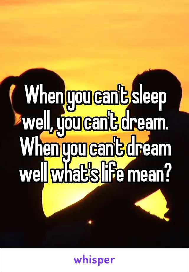 When you can't sleep well, you can't dream. When you can't dream well what's life mean?