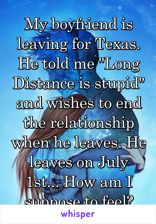 """My boyfriend is leaving for Texas. He told me """"Long Distance is stupid"""" and wishes to end the relationship when he leaves. He leaves on July 1st... How am I suppose to feel?"""