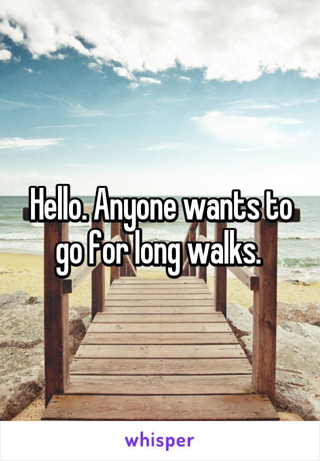 Hello. Anyone wants to go for long walks.