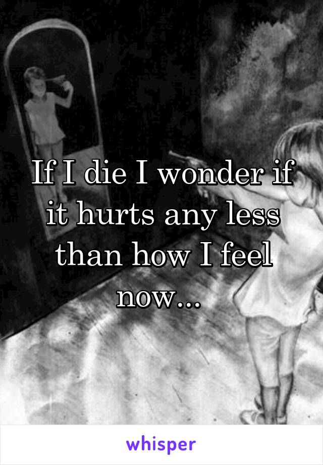 If I die I wonder if it hurts any less than how I feel now...