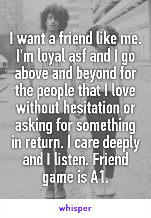 I want a friend like me. I'm loyal asf and I go above and beyond for the people that I love without hesitation or asking for something in return. I care deeply and I listen. Friend game is A1.