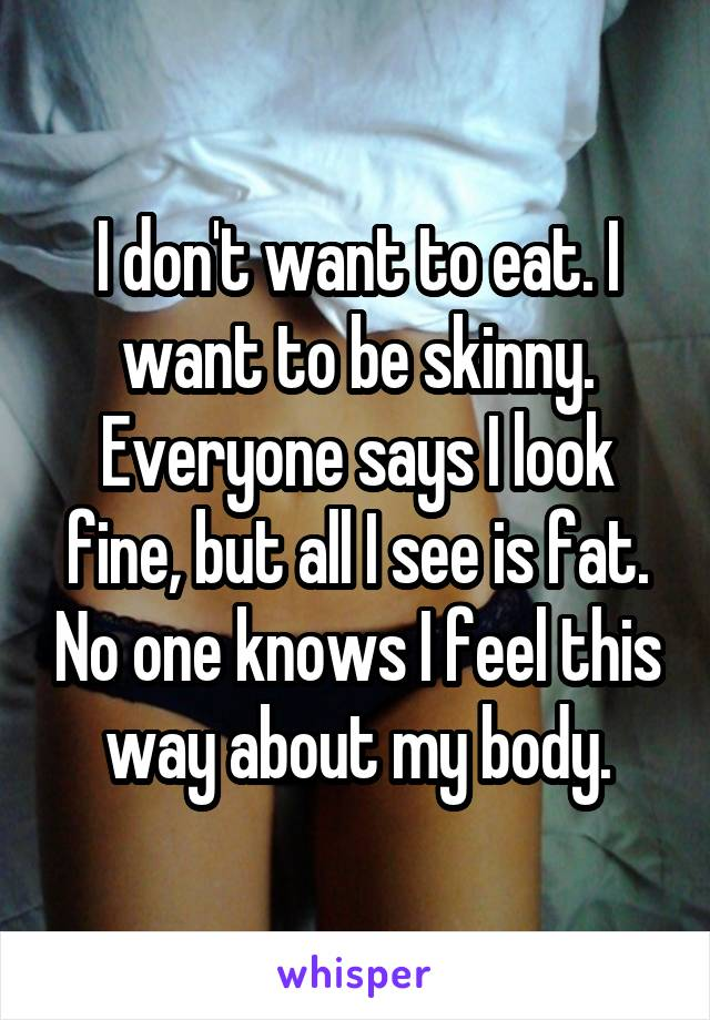 I don't want to eat. I want to be skinny. Everyone says I look fine, but all I see is fat. No one knows I feel this way about my body.