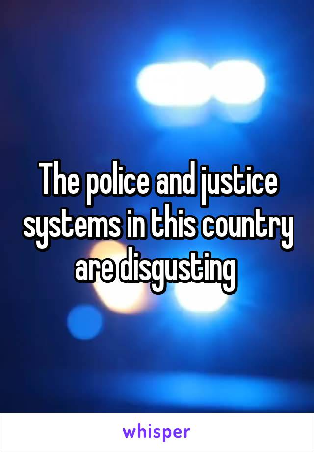 The police and justice systems in this country are disgusting