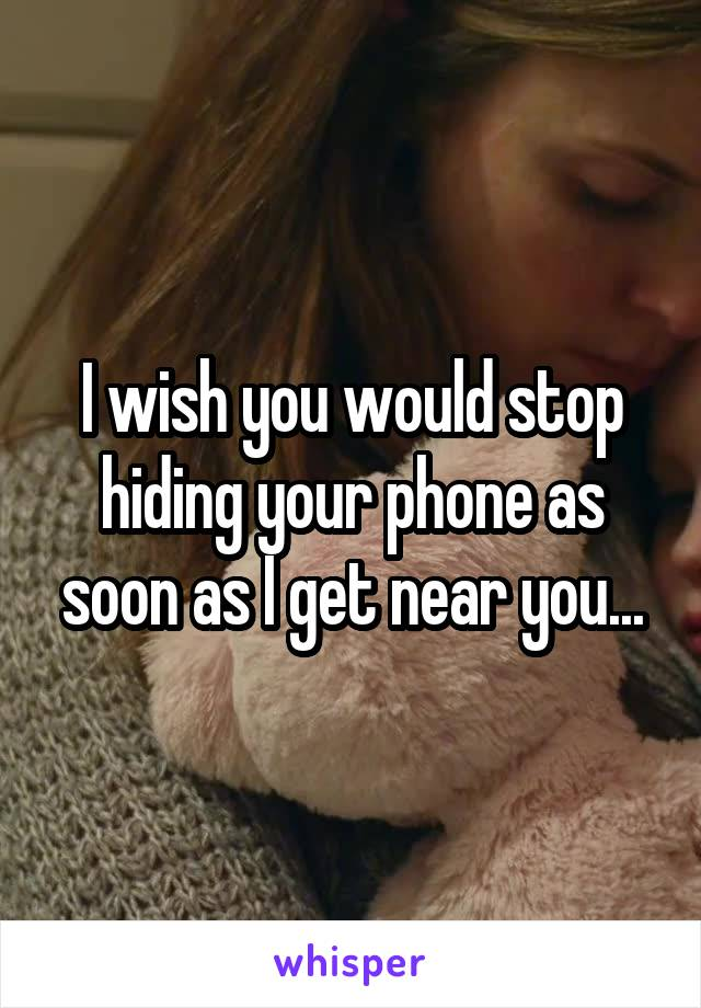 I wish you would stop hiding your phone as soon as I get near you...