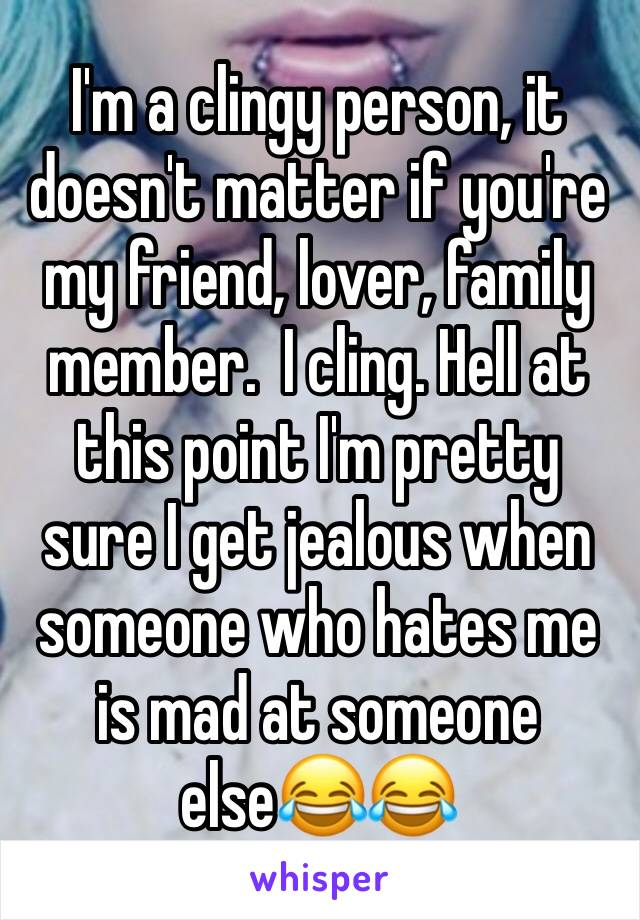 I'm a clingy person, it doesn't matter if you're my friend, lover, family member.  I cling. Hell at this point I'm pretty sure I get jealous when someone who hates me is mad at someone else😂😂
