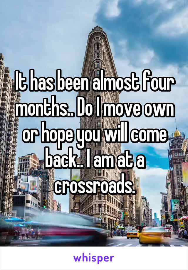 It has been almost four months.. Do I move own or hope you will come back.. I am at a crossroads.