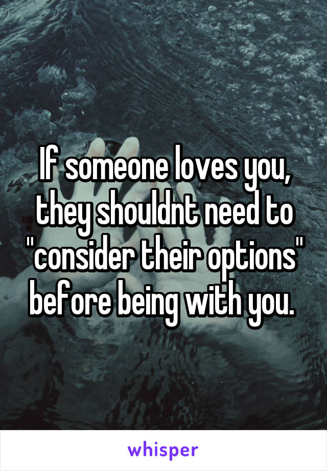 """If someone loves you, they shouldnt need to """"consider their options"""" before being with you."""