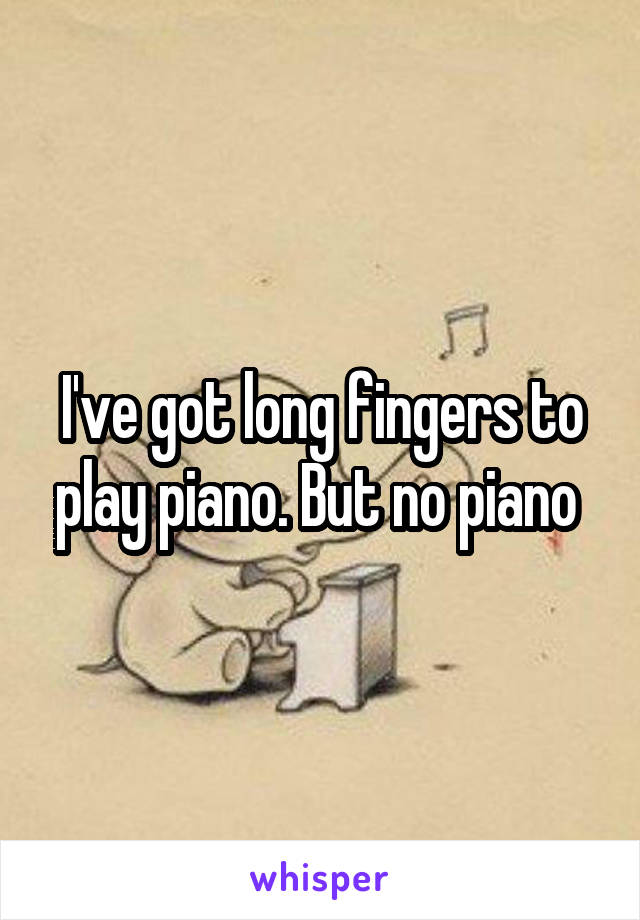 I've got long fingers to play piano. But no piano