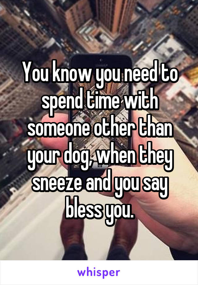 You know you need to spend time with someone other than your dog, when they sneeze and you say bless you.