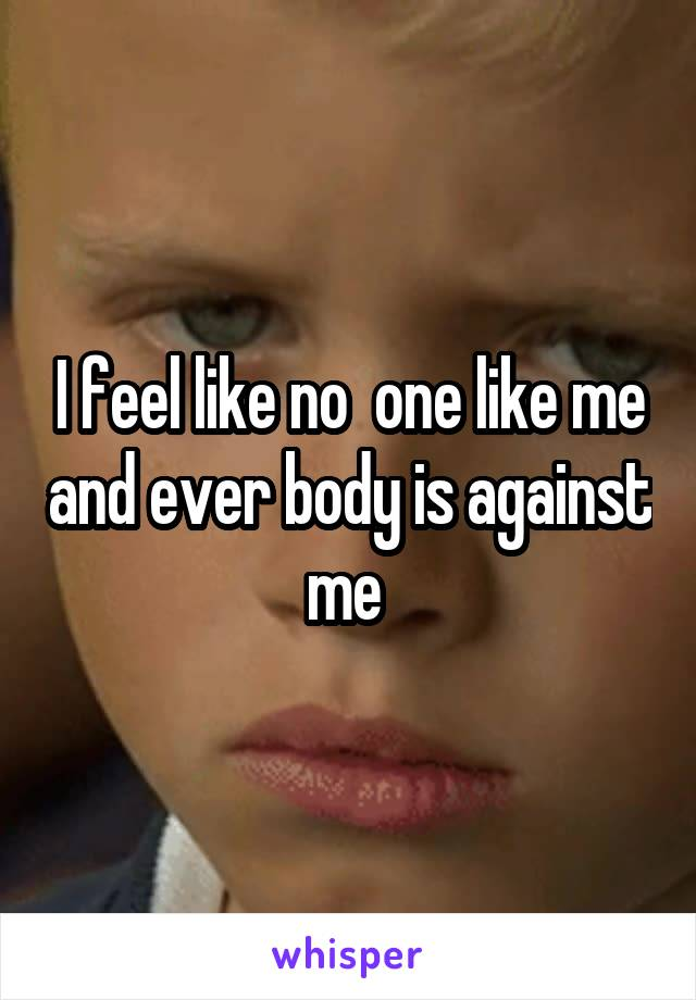 I feel like no  one like me and ever body is against me
