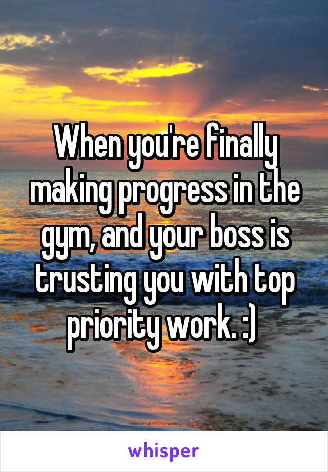 When you're finally making progress in the gym, and your boss is trusting you with top priority work. :)
