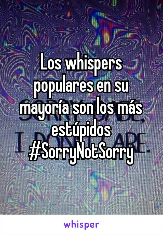 Los whispers populares en su mayoría son los más estúpidos #SorryNotSorry