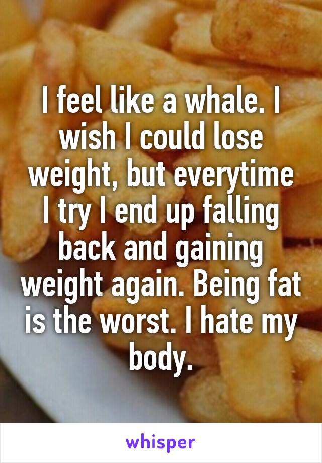 I feel like a whale. I wish I could lose weight, but everytime I try I end up falling back and gaining weight again. Being fat is the worst. I hate my body.