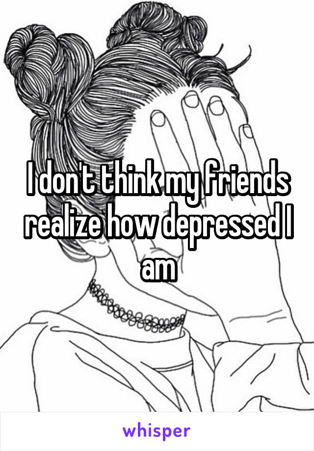 I don't think my friends realize how depressed I am