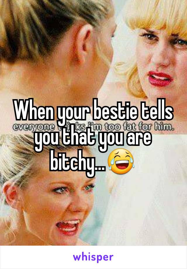 When your bestie tells you that you are bitchy...😂