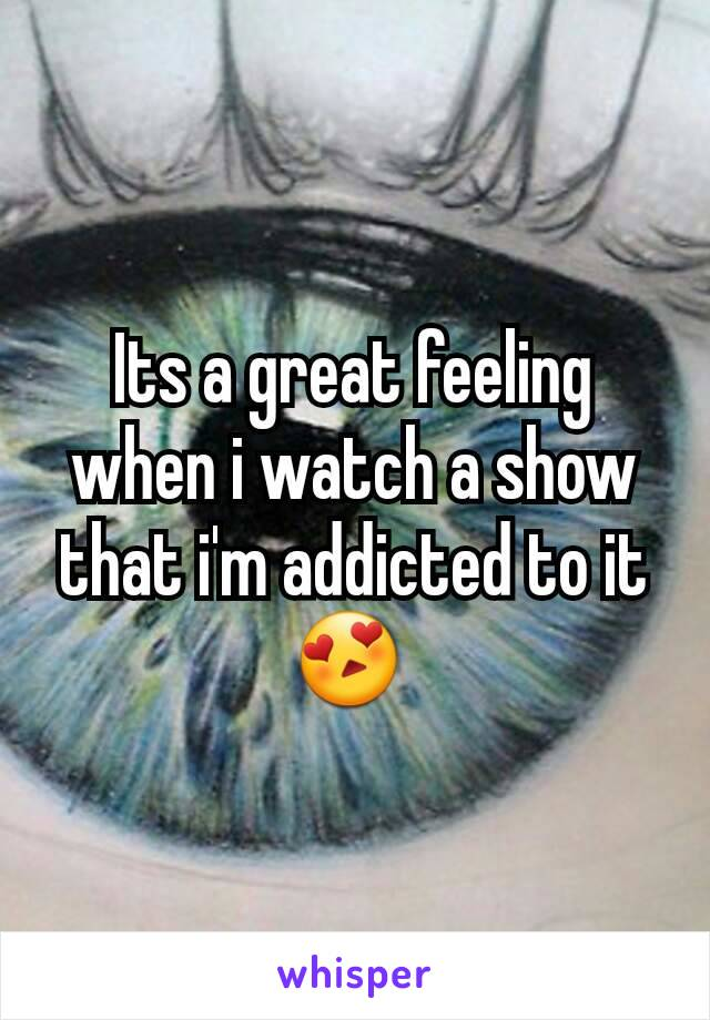 Its a great feeling when i watch a show that i'm addicted to it😍