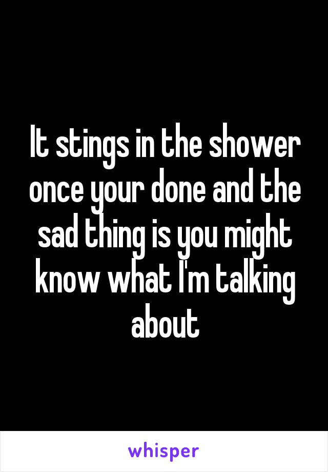 It stings in the shower once your done and the sad thing is you might know what I'm talking about