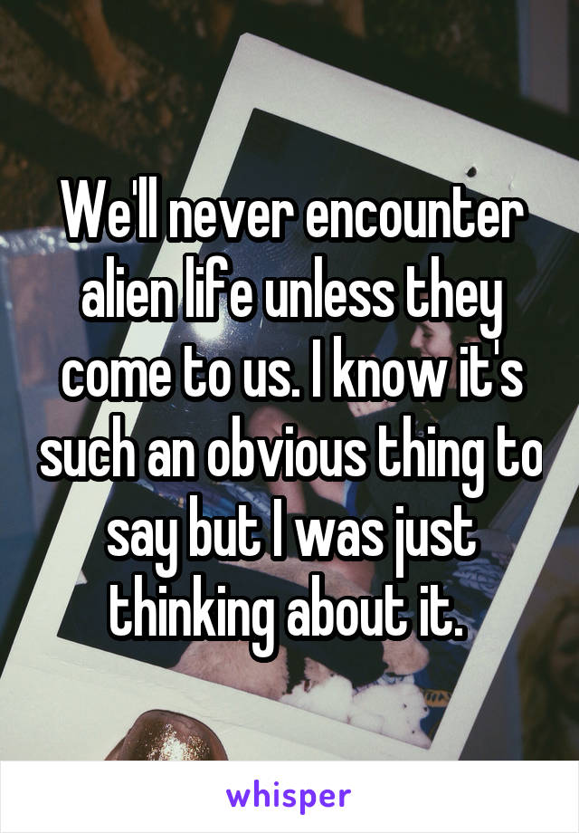 We'll never encounter alien life unless they come to us. I know it's such an obvious thing to say but I was just thinking about it.