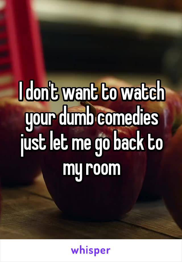 I don't want to watch your dumb comedies just let me go back to my room