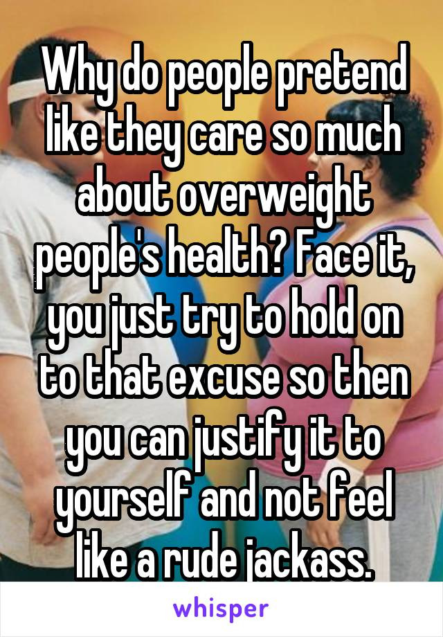 Why do people pretend like they care so much about overweight people's health? Face it, you just try to hold on to that excuse so then you can justify it to yourself and not feel like a rude jackass.
