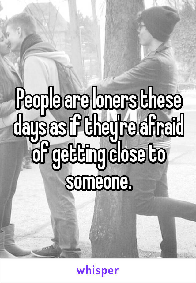 People are loners these days as if they're afraid of getting close to someone.