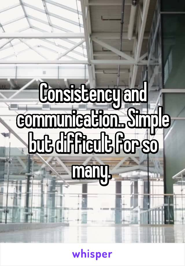 Consistency and communication.. Simple but difficult for so many.