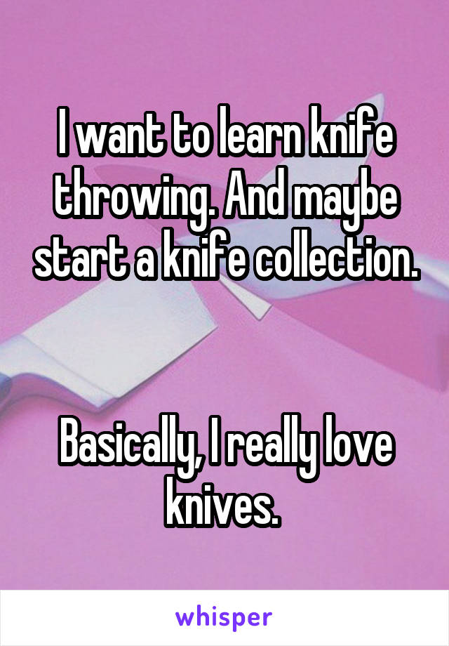 I want to learn knife throwing. And maybe start a knife collection.   Basically, I really love knives.