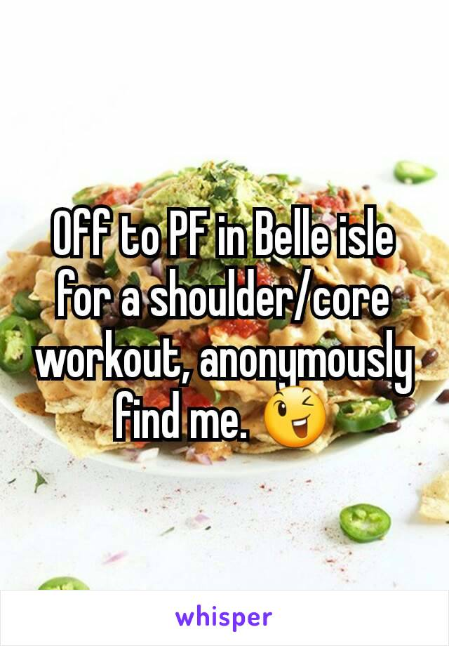 Off to PF in Belle isle for a shoulder/core workout, anonymously find me. 😉