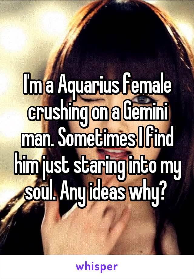I'm a Aquarius female crushing on a Gemini man. Sometimes I find him just staring into my soul. Any ideas why?