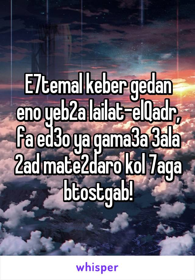 E7temal keber gedan eno yeb2a lailat-elQadr, fa ed3o ya gama3a 3ala 2ad mate2daro kol 7aga btostgab!