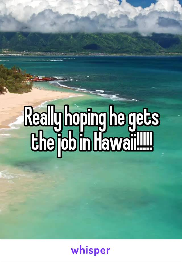 Really hoping he gets the job in Hawaii!!!!!