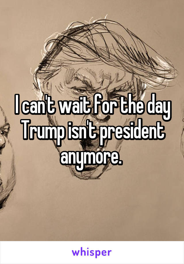 I can't wait for the day Trump isn't president anymore.