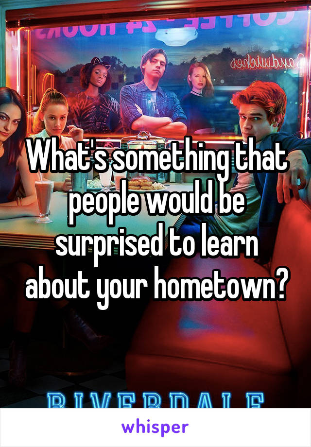 What's something that people would be surprised to learn about your hometown?
