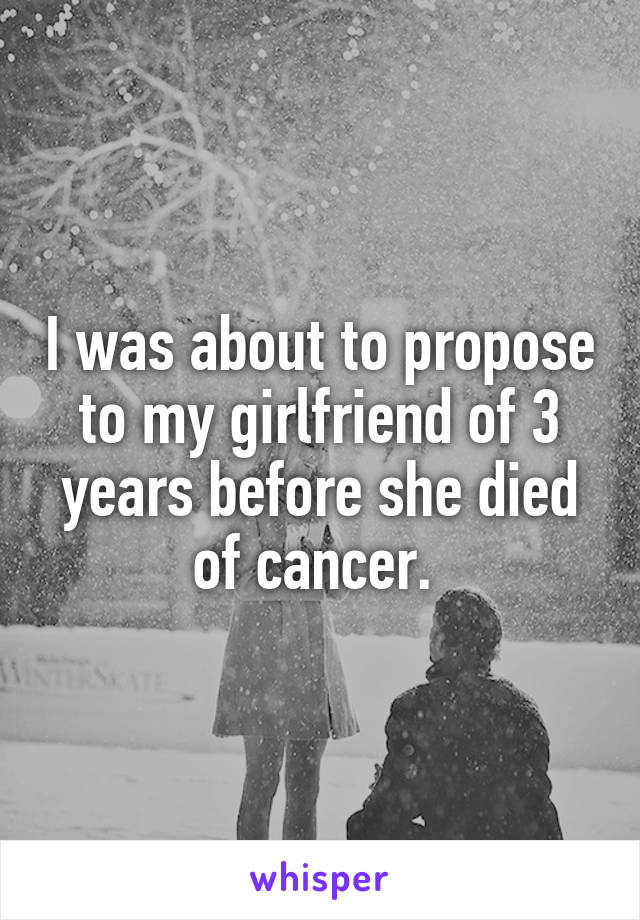 I was about to propose to my girlfriend of 3 years before she died of cancer.