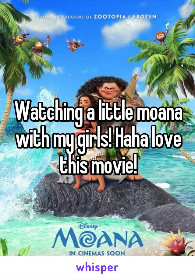 Watching a little moana with my girls! Haha love this movie!